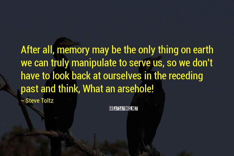 Steve Toltz Sayings: After All, Memory May Be The Only Thing On Earth We Can Truly Manipulate To Serve Us, So We Don't Have To Look Back At Ourselves In The Receding Past And Think, What An Arsehole!