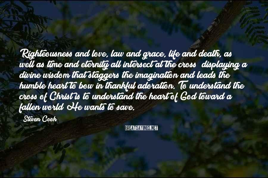 Steven Cook Sayings: Righteousness And Love, Law And Grace, Life And Death, As Well As Time And Eternity All Intersect At The Cross; Displaying A Divine Wisdom That Staggers The Imagination And Leads The Humble Heart To Bow In Thankful Adoration. To Understand The Cross Of Christ Is To Understand The Heart Of God Toward A Fallen World He Wants To Save.