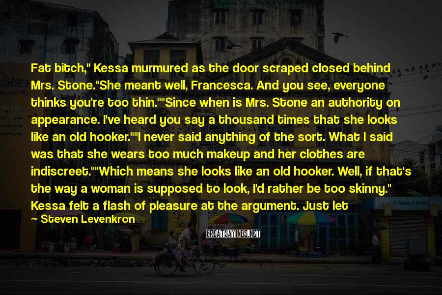 """Steven Levenkron Sayings: Fat Bitch,"""" Kessa Murmured As The Door Scraped Closed Behind Mrs. Stone.""""She Meant Well, Francesca. And You See, Everyone Thinks You're Too Thin.""""""""Since When Is Mrs. Stone An Authority On Appearance. I've Heard You Say A Thousand Times That She Looks Like An Old Hooker.""""""""I Never Said Anything Of The Sort. What I Said Was That She Wears Too Much Makeup And Her Clothes Are Indiscreet.""""""""Which Means She Looks Like An Old Hooker. Well, If That's The Way A Woman Is Supposed To Look, I'd Rather Be Too Skinny."""" Kessa Felt A Flash Of Pleasure At The Argument. Just Let Her Mother Try To Push Food Into Her Now."""