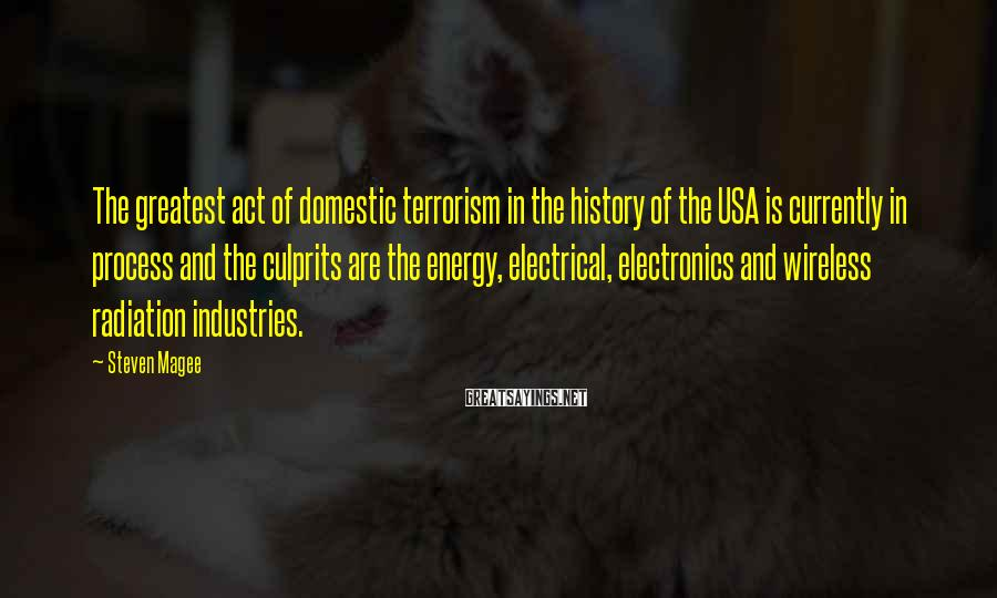 Steven Magee Sayings: The Greatest Act Of Domestic Terrorism In The History Of The USA Is Currently In Process And The Culprits Are The Energy, Electrical, Electronics And Wireless Radiation Industries.
