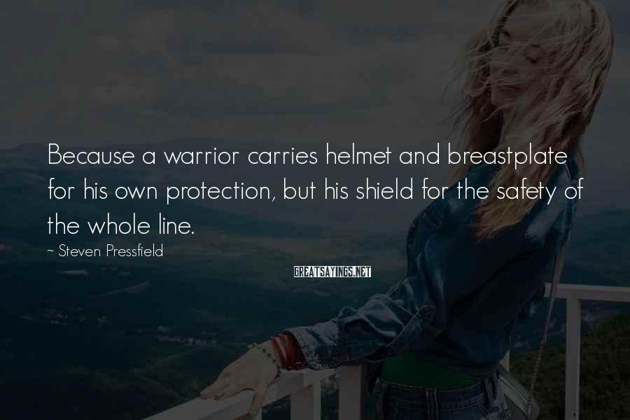 Steven Pressfield Sayings: Because A Warrior Carries Helmet And Breastplate For His Own Protection, But His Shield For The Safety Of The Whole Line.