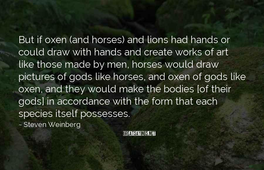 Steven Weinberg Sayings: But If Oxen (and Horses) And Lions Had Hands Or Could Draw With Hands And Create Works Of Art Like Those Made By Men, Horses Would Draw Pictures Of Gods Like Horses, And Oxen Of Gods Like Oxen, And They Would Make The Bodies [of Their Gods] In Accordance With The Form That Each Species Itself Possesses.
