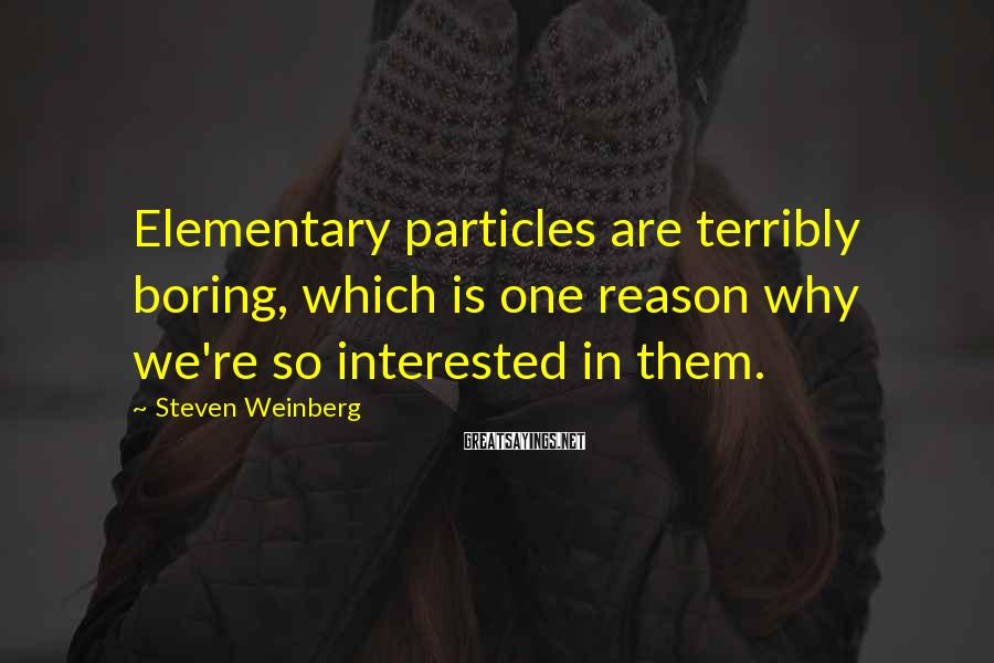 Steven Weinberg Sayings: Elementary Particles Are Terribly Boring, Which Is One Reason Why We're So Interested In Them.