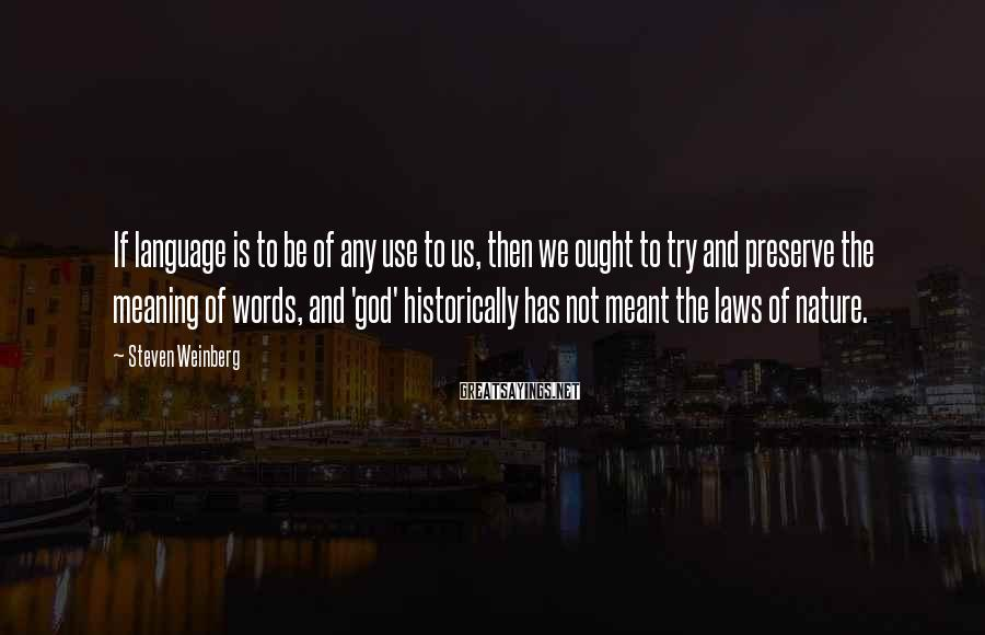 Steven Weinberg Sayings: If Language Is To Be Of Any Use To Us, Then We Ought To Try And Preserve The Meaning Of Words, And 'god' Historically Has Not Meant The Laws Of Nature.