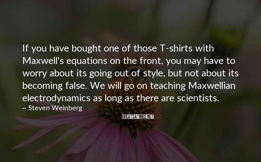 Steven Weinberg Sayings: If You Have Bought One Of Those T-shirts With Maxwell's Equations On The Front, You May Have To Worry About Its Going Out Of Style, But Not About Its Becoming False. We Will Go On Teaching Maxwellian Electrodynamics As Long As There Are Scientists.