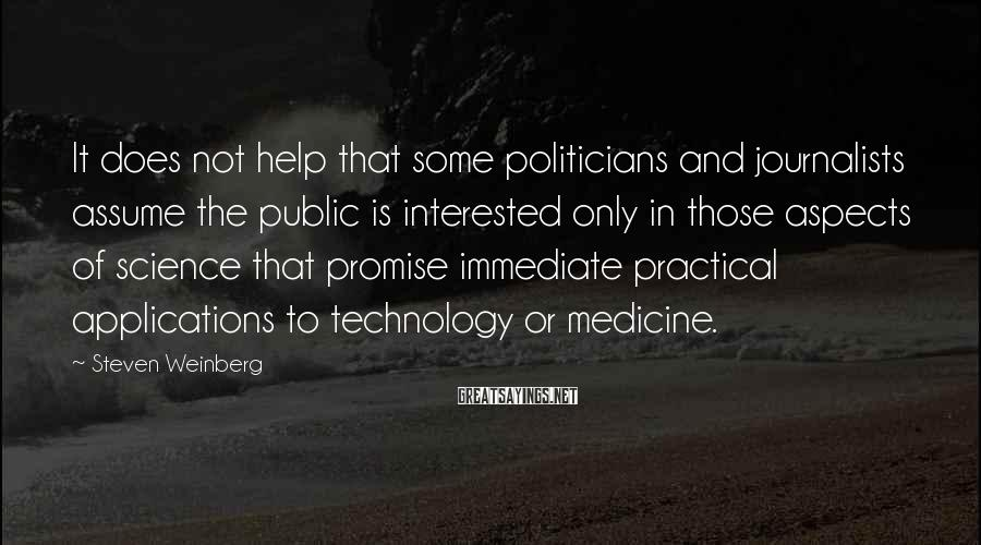 Steven Weinberg Sayings: It Does Not Help That Some Politicians And Journalists Assume The Public Is Interested Only In Those Aspects Of Science That Promise Immediate Practical Applications To Technology Or Medicine.