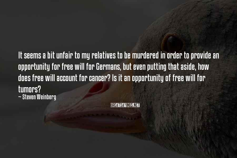 Steven Weinberg Sayings: It Seems A Bit Unfair To My Relatives To Be Murdered In Order To Provide An Opportunity For Free Will For Germans, But Even Putting That Aside, How Does Free Will Account For Cancer? Is It An Opportunity Of Free Will For Tumors?