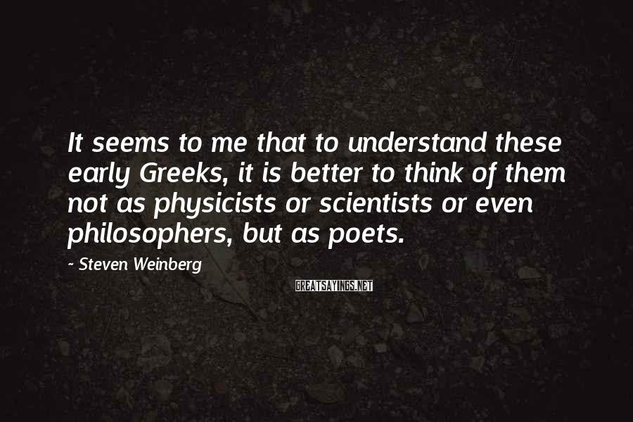 Steven Weinberg Sayings: It Seems To Me That To Understand These Early Greeks, It Is Better To Think Of Them Not As Physicists Or Scientists Or Even Philosophers, But As Poets.