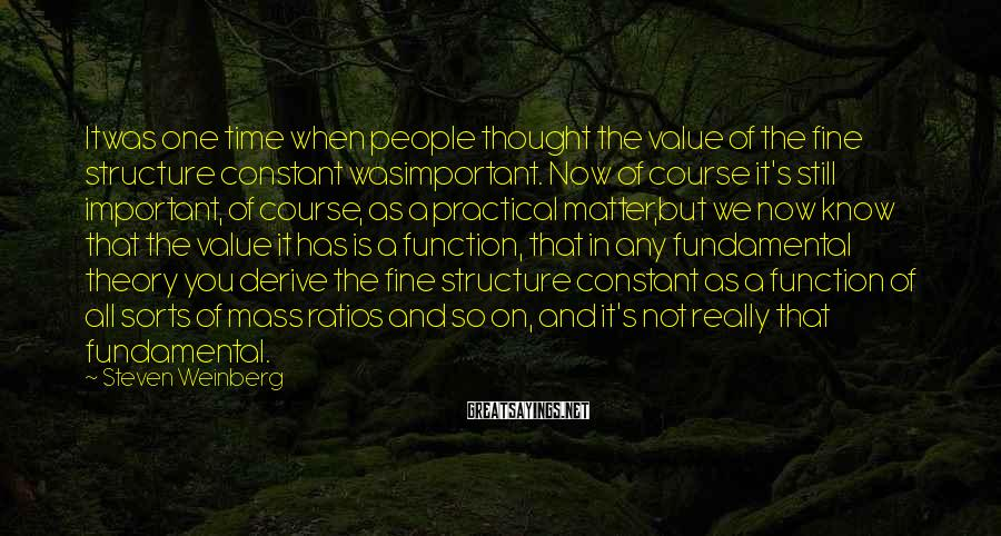 Steven Weinberg Sayings: Itwas One Time When People Thought The Value Of The Fine Structure Constant Wasimportant. Now Of Course It's Still Important, Of Course, As A Practical Matter,but We Now Know That The Value It Has Is A Function, That In Any Fundamental Theory You Derive The Fine Structure Constant As A Function Of All Sorts Of Mass Ratios And So On, And It's Not Really That Fundamental.