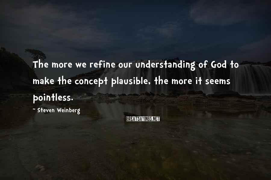 Steven Weinberg Sayings: The More We Refine Our Understanding Of God To Make The Concept Plausible, The More It Seems Pointless.