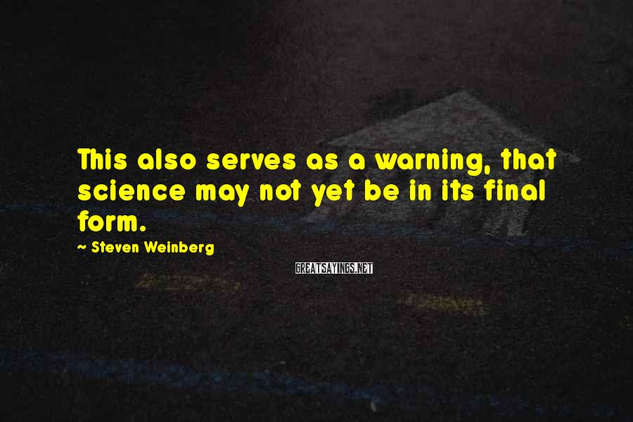 Steven Weinberg Sayings: This Also Serves As A Warning, That Science May Not Yet Be In Its Final Form.