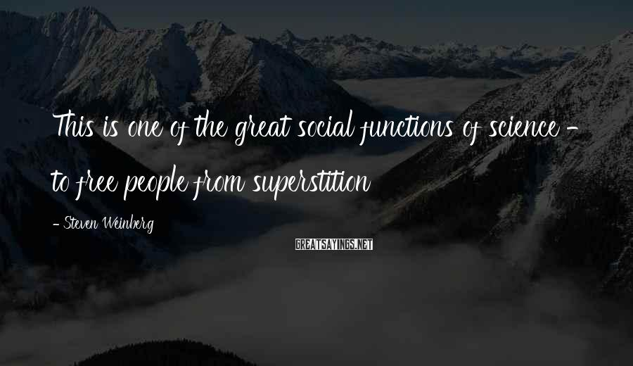 Steven Weinberg Sayings: This Is One Of The Great Social Functions Of Science - To Free People From Superstition