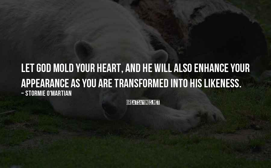 Stormie O'martian Sayings: Let God Mold Your Heart, And He Will Also Enhance Your Appearance As You Are Transformed Into His Likeness.