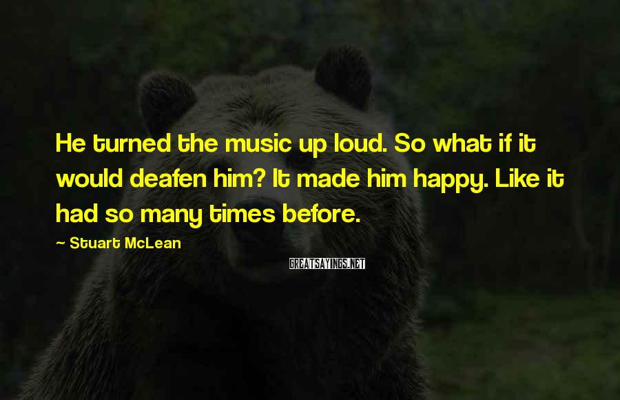 Stuart McLean Sayings: He Turned The Music Up Loud. So What If It Would Deafen Him? It Made Him Happy. Like It Had So Many Times Before.