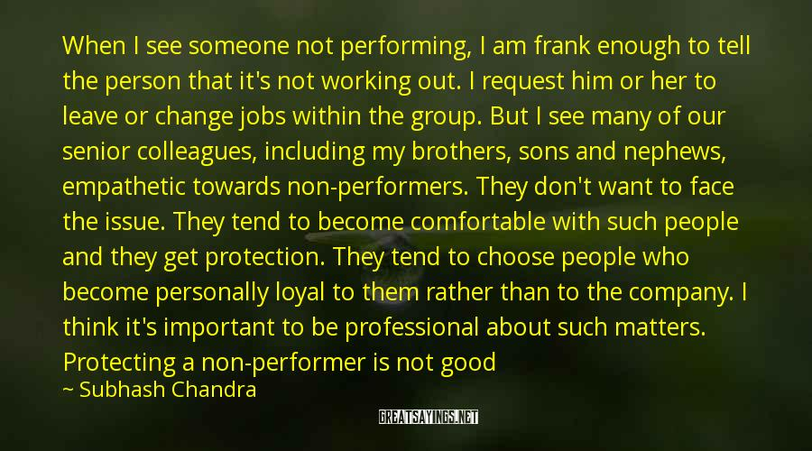 Subhash Chandra Sayings: When I See Someone Not Performing, I Am Frank Enough To Tell The Person That It's Not Working Out. I Request Him Or Her To Leave Or Change Jobs Within The Group. But I See Many Of Our Senior Colleagues, Including My Brothers, Sons And Nephews, Empathetic Towards Non-performers. They Don't Want To Face The Issue. They Tend To Become Comfortable With Such People And They Get Protection. They Tend To Choose People Who Become Personally Loyal To Them Rather Than To The Company. I Think It's Important To Be Professional About Such Matters. Protecting A Non-performer Is Not Good For The Business And Also The Person Being Protected. This Is Unprofessional Too. The Non-performer May Be In The Wrong Job And Thus Not Doing What He Or She Is Best At Doing. Empathy That Results In Protection Would Lead To A Negative Result For The Employee As Well. He Or She Might Be Better Off In Another Job Within The Group Or Elsewhere.