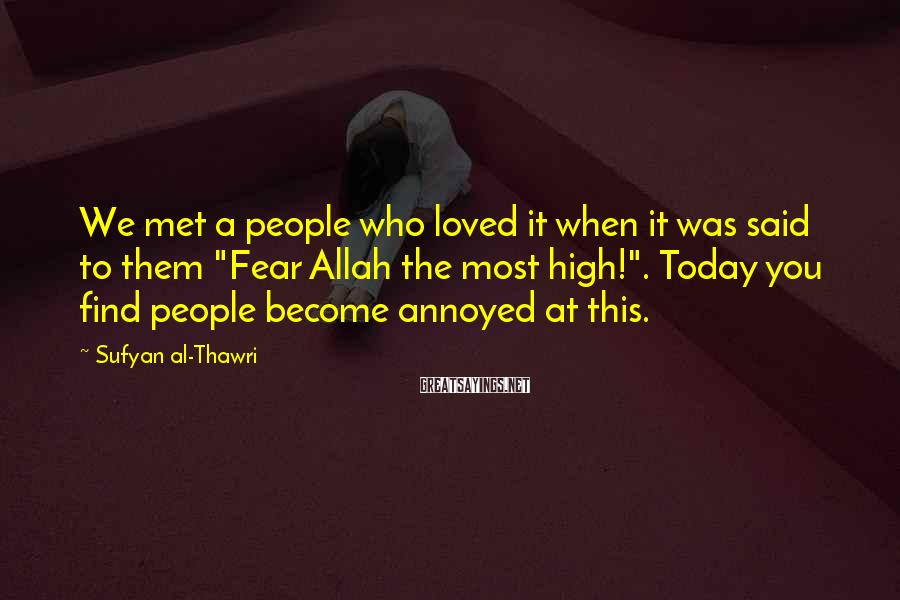 "Sufyan Al-Thawri Sayings: We Met A People Who Loved It When It Was Said To Them ""Fear Allah The Most High!"". Today You Find People Become Annoyed At This."