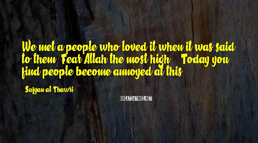 """Sufyan Al-Thawri Sayings: We Met A People Who Loved It When It Was Said To Them """"Fear Allah The Most High!"""". Today You Find People Become Annoyed At This."""