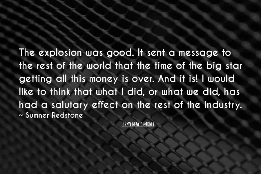 Sumner Redstone Sayings: The Explosion Was Good. It Sent A Message To The Rest Of The World That The Time Of The Big Star Getting All This Money Is Over. And It Is! I Would Like To Think That What I Did, Or What We Did, Has Had A Salutary Effect On The Rest Of The Industry.