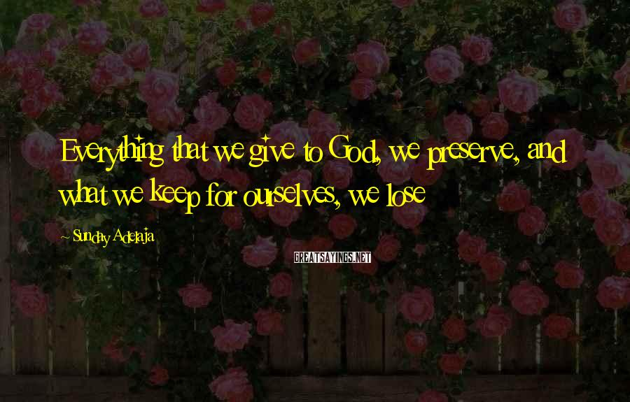 Sunday Adelaja Sayings: Everything That We Give To God, We Preserve, And What We Keep For Ourselves, We Lose