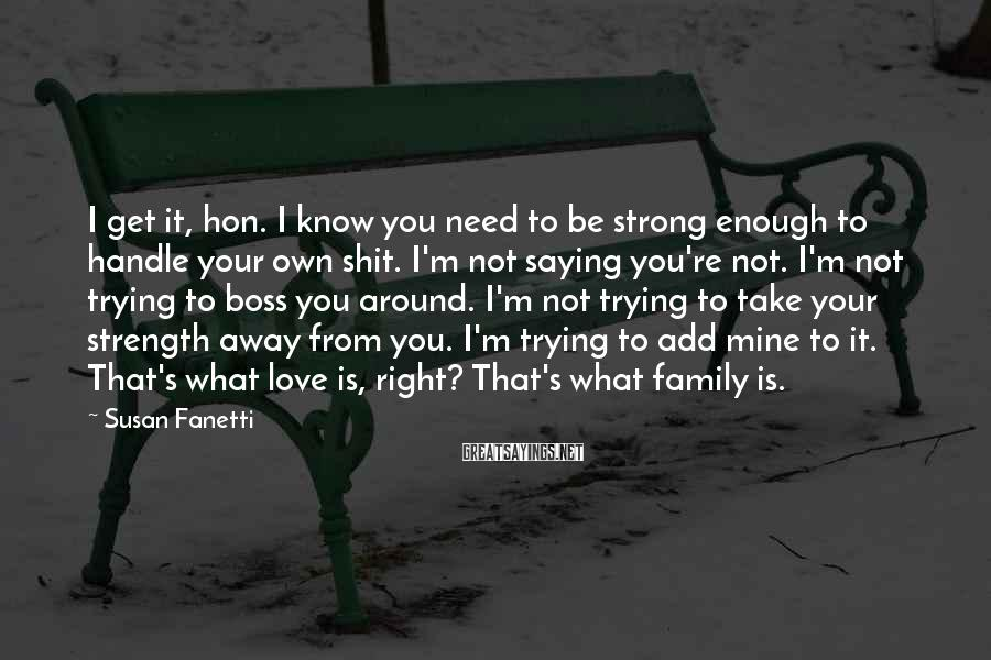 Susan Fanetti Sayings: I Get It, Hon. I Know You Need To Be Strong Enough To Handle Your Own Shit. I'm Not Saying You're Not. I'm Not Trying To Boss You Around. I'm Not Trying To Take Your Strength Away From You. I'm Trying To Add Mine To It. That's What Love Is, Right? That's What Family Is.