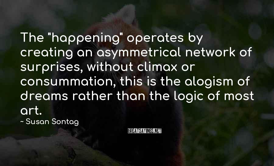 """Susan Sontag Sayings: The """"happening"""" Operates By Creating An Asymmetrical Network Of Surprises, Without Climax Or Consummation, This Is The Alogism Of Dreams Rather Than The Logic Of Most Art."""