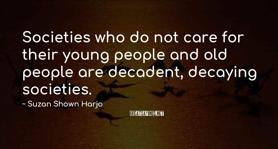 Suzan Shown Harjo Sayings: Societies Who Do Not Care For Their Young People And Old People Are Decadent, Decaying Societies.