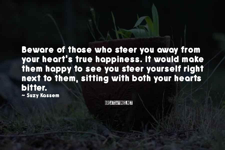 Suzy Kassem Sayings: Beware Of Those Who Steer You Away From Your Heart's True Happiness. It Would Make Them Happy To See You Steer Yourself Right Next To Them, Sitting With Both Your Hearts Bitter.