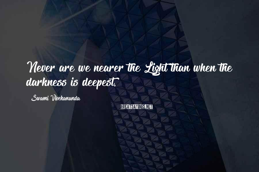 Swami Vivekananda Sayings: Never Are We Nearer The Light Than When The Darkness Is Deepest.