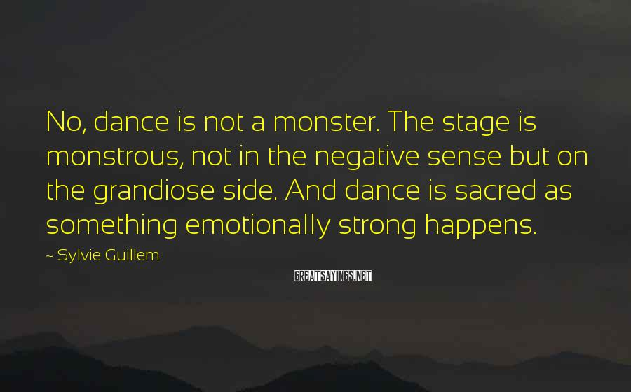 Sylvie Guillem Sayings: No, Dance Is Not A Monster. The Stage Is Monstrous, Not In The Negative Sense But On The Grandiose Side. And Dance Is Sacred As Something Emotionally Strong Happens.
