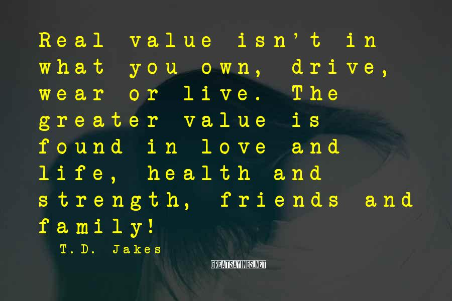T.D. Jakes Sayings: Real Value Isn't In What You Own, Drive, Wear Or Live. The Greater Value Is Found In Love And Life, Health And Strength, Friends And Family!