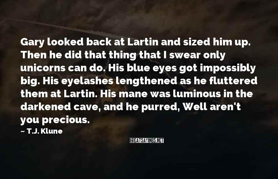 T.J. Klune Sayings: Gary Looked Back At Lartin And Sized Him Up. Then He Did That Thing That I Swear Only Unicorns Can Do. His Blue Eyes Got Impossibly Big. His Eyelashes Lengthened As He Fluttered Them At Lartin. His Mane Was Luminous In The Darkened Cave, And He Purred, Well Aren't You Precious.