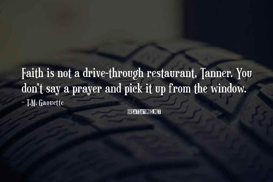 T.M. Gaouette Sayings: Faith Is Not A Drive-through Restaurant, Tanner. You Don't Say A Prayer And Pick It Up From The Window.