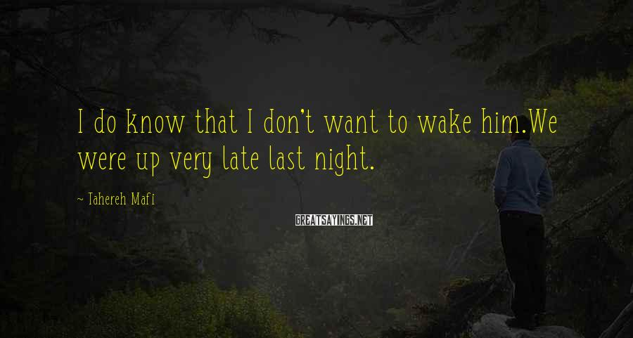 Tahereh Mafi Sayings: I Do Know That I Don't Want To Wake Him.We Were Up Very Late Last Night.
