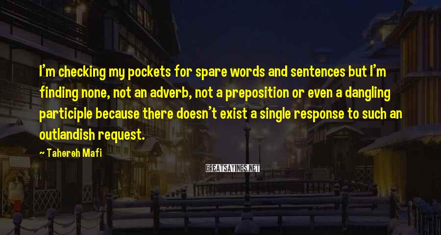 Tahereh Mafi Sayings: I'm Checking My Pockets For Spare Words And Sentences But I'm Finding None, Not An Adverb, Not A Preposition Or Even A Dangling Participle Because There Doesn't Exist A Single Response To Such An Outlandish Request.