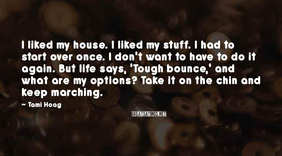 Tami Hoag Sayings: I Liked My House. I Liked My Stuff. I Had To Start Over Once. I Don't Want To Have To Do It Again. But Life Says, 'Tough Bounce,' And What Are My Options? Take It On The Chin And Keep Marching.
