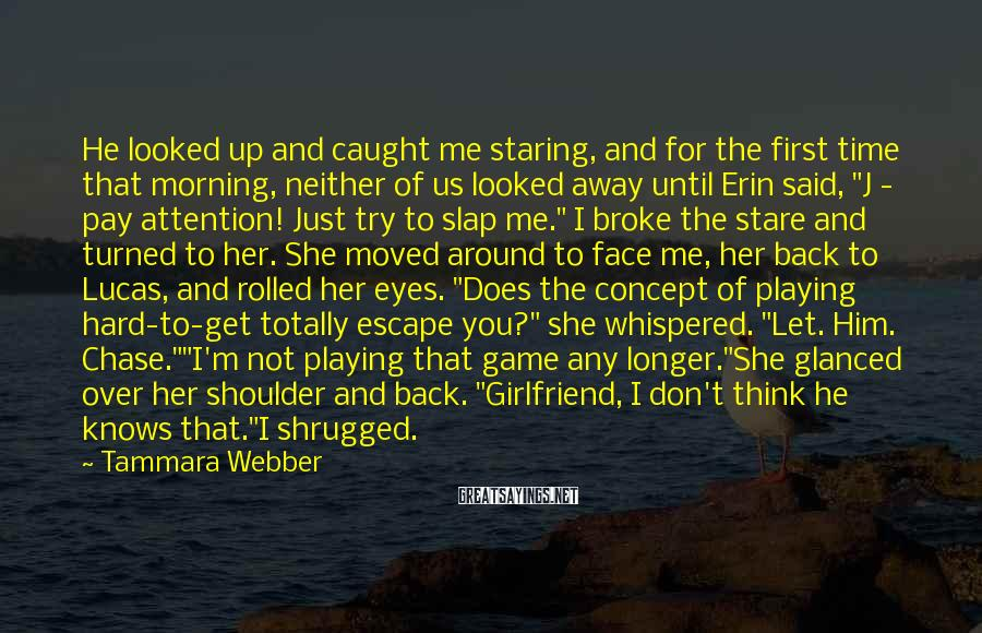 """Tammara Webber Sayings: He Looked Up And Caught Me Staring, And For The First Time That Morning, Neither Of Us Looked Away Until Erin Said, """"J - Pay Attention! Just Try To Slap Me."""" I Broke The Stare And Turned To Her. She Moved Around To Face Me, Her Back To Lucas, And Rolled Her Eyes. """"Does The Concept Of Playing Hard-to-get Totally Escape You?"""" She Whispered. """"Let. Him. Chase.""""""""I'm Not Playing That Game Any Longer.""""She Glanced Over Her Shoulder And Back. """"Girlfriend, I Don't Think He Knows That.""""I Shrugged."""
