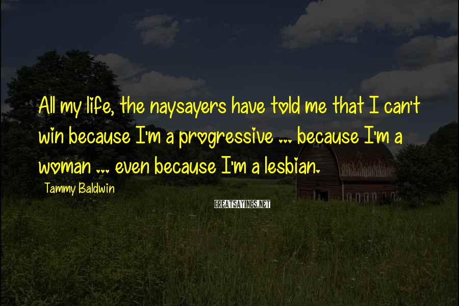 Tammy Baldwin Sayings: All My Life, The Naysayers Have Told Me That I Can't Win Because I'm A Progressive ... Because I'm A Woman ... Even Because I'm A Lesbian.