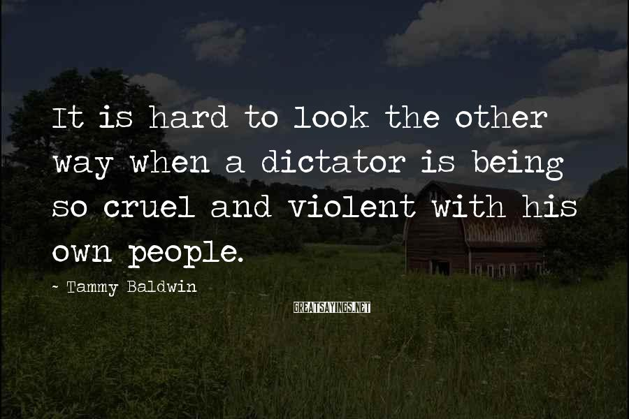 Tammy Baldwin Sayings: It Is Hard To Look The Other Way When A Dictator Is Being So Cruel And Violent With His Own People.