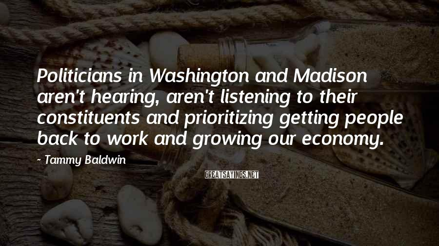 Tammy Baldwin Sayings: Politicians In Washington And Madison Aren't Hearing, Aren't Listening To Their Constituents And Prioritizing Getting People Back To Work And Growing Our Economy.