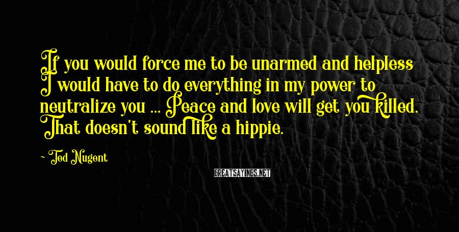Ted Nugent Sayings: If You Would Force Me To Be Unarmed And Helpless I Would Have To Do Everything In My Power To Neutralize You ... Peace And Love Will Get You Killed. That Doesn't Sound Like A Hippie.