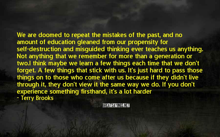 Terry Brooks Sayings: We Are Doomed To Repeat The Mistakes Of The Past, And No Amount Of Education Gleaned From Our Propensity For Self-destruction And Misguided Thinking Ever Teaches Us Anything. Not Anything That We Remember For More Than A Generation Or Two.I Think Maybe We Learn A Few Things Each Time That We Don't Forget. A Few Things That Stick With Us. It's Just Hard To Pass Those Things On To Those Who Come After Us Because If They Didn't Live Through It, They Don't View It The Same Way We Do. If You Don't Experience Something Firsthand, It's A Lot Harder To Accept. Terry Brooks, Bearers Of The Black Staff, P 89