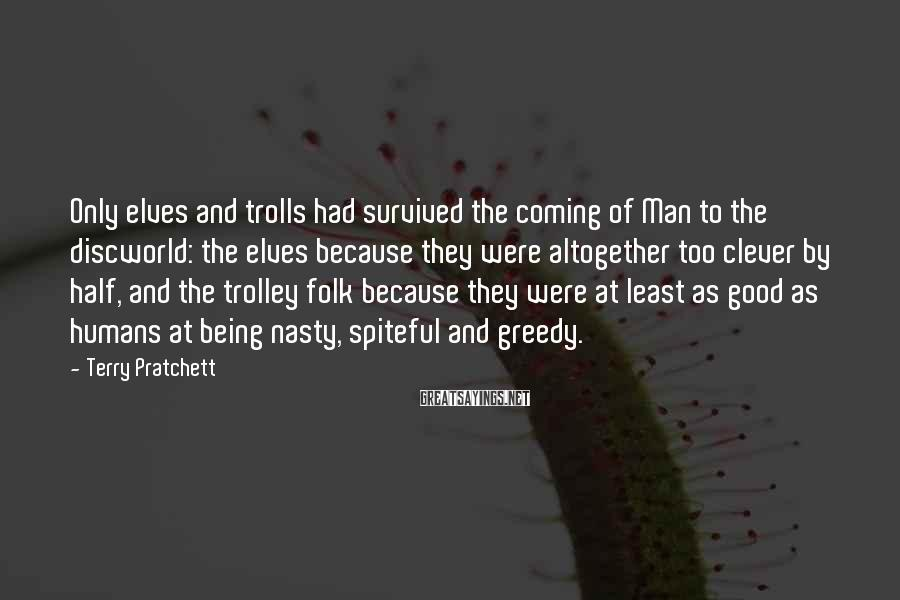 Terry Pratchett Sayings: Only Elves And Trolls Had Survived The Coming Of Man To The Discworld: The Elves Because They Were Altogether Too Clever By Half, And The Trolley Folk Because They Were At Least As Good As Humans At Being Nasty, Spiteful And Greedy.