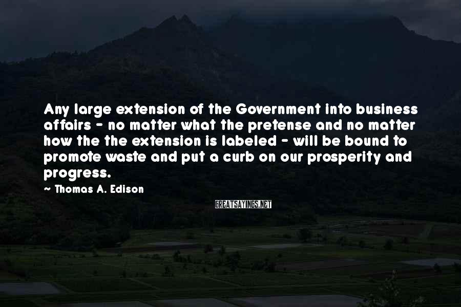 Thomas A. Edison Sayings: Any Large Extension Of The Government Into Business Affairs - No Matter What The Pretense And No Matter How The The Extension Is Labeled - Will Be Bound To Promote Waste And Put A Curb On Our Prosperity And Progress.