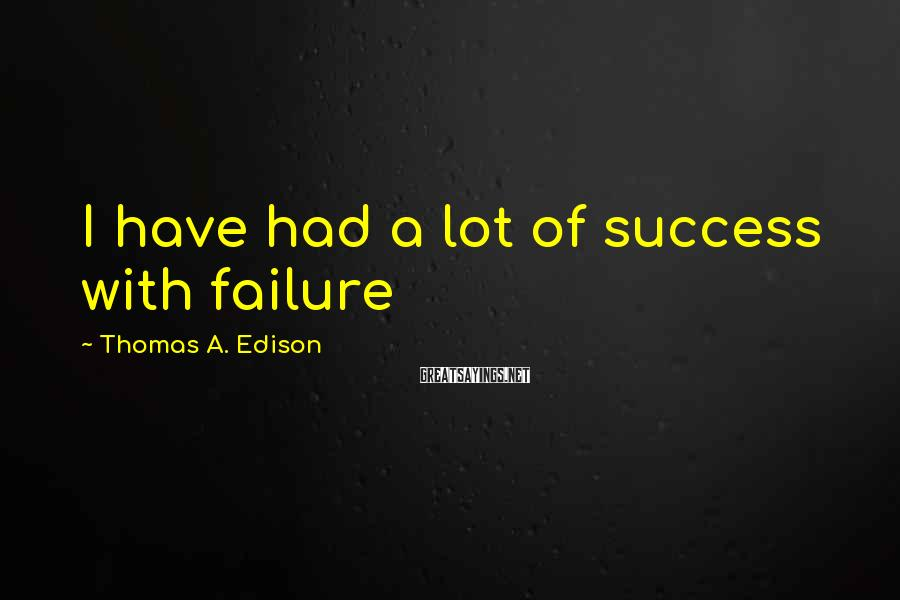Thomas A. Edison Sayings: I Have Had A Lot Of Success With Failure