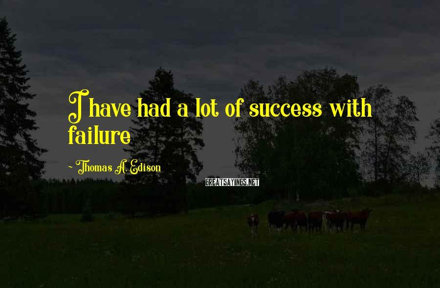 Thomas A. Edison Sayings: I Have Had A Lot Of Success With Failure