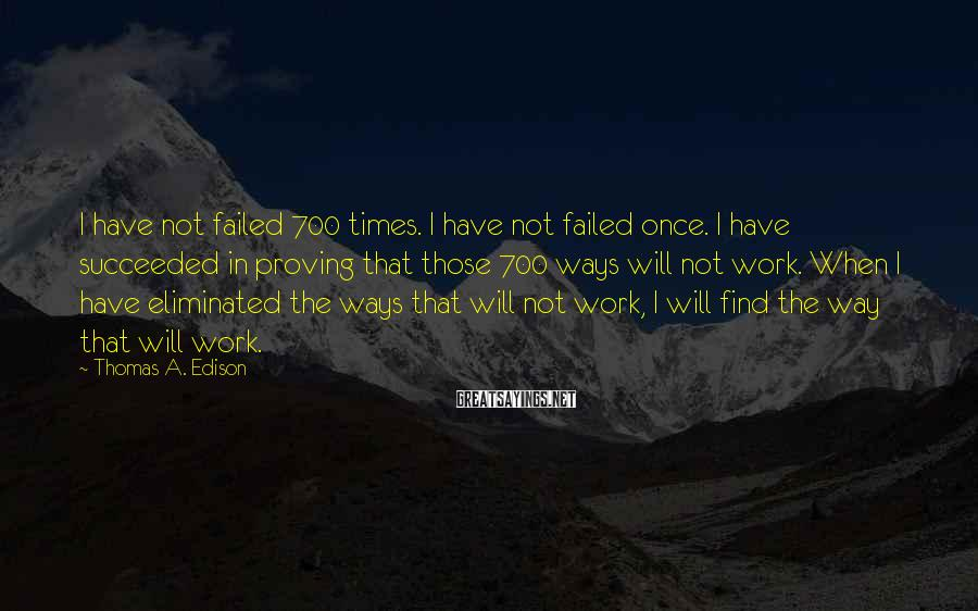 Thomas A. Edison Sayings: I Have Not Failed 700 Times. I Have Not Failed Once. I Have Succeeded In Proving That Those 700 Ways Will Not Work. When I Have Eliminated The Ways That Will Not Work, I Will Find The Way That Will Work.