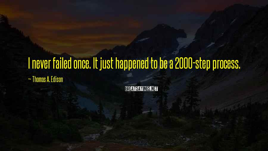 Thomas A. Edison Sayings: I Never Failed Once. It Just Happened To Be A 2000-step Process.