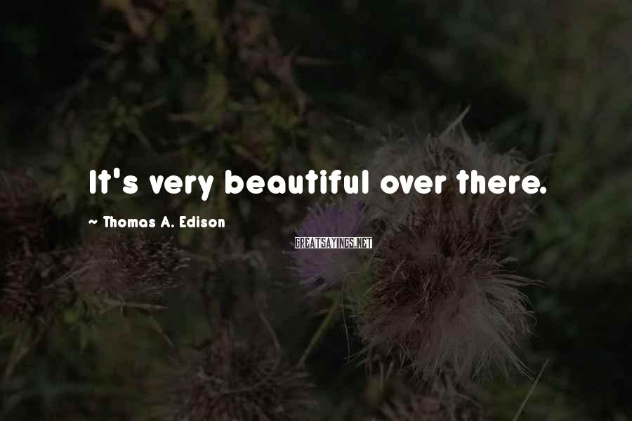 Thomas A. Edison Sayings: It's Very Beautiful Over There.