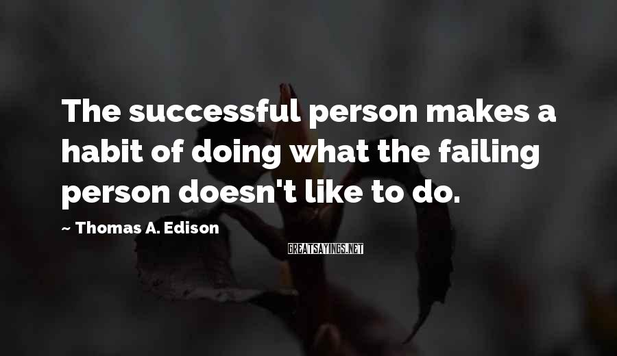 Thomas A. Edison Sayings: The Successful Person Makes A Habit Of Doing What The Failing Person Doesn't Like To Do.