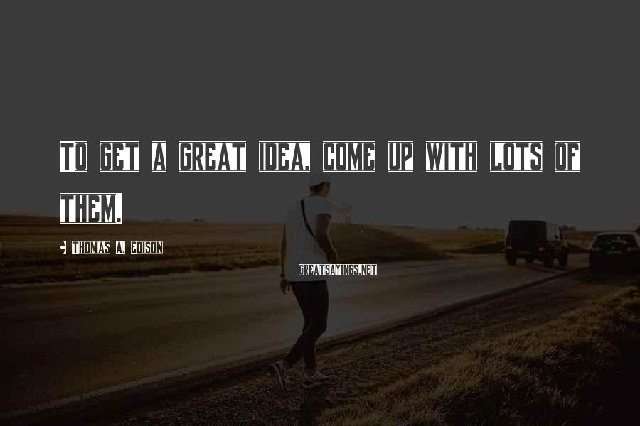 Thomas A. Edison Sayings: To Get A Great Idea, Come Up With Lots Of Them.